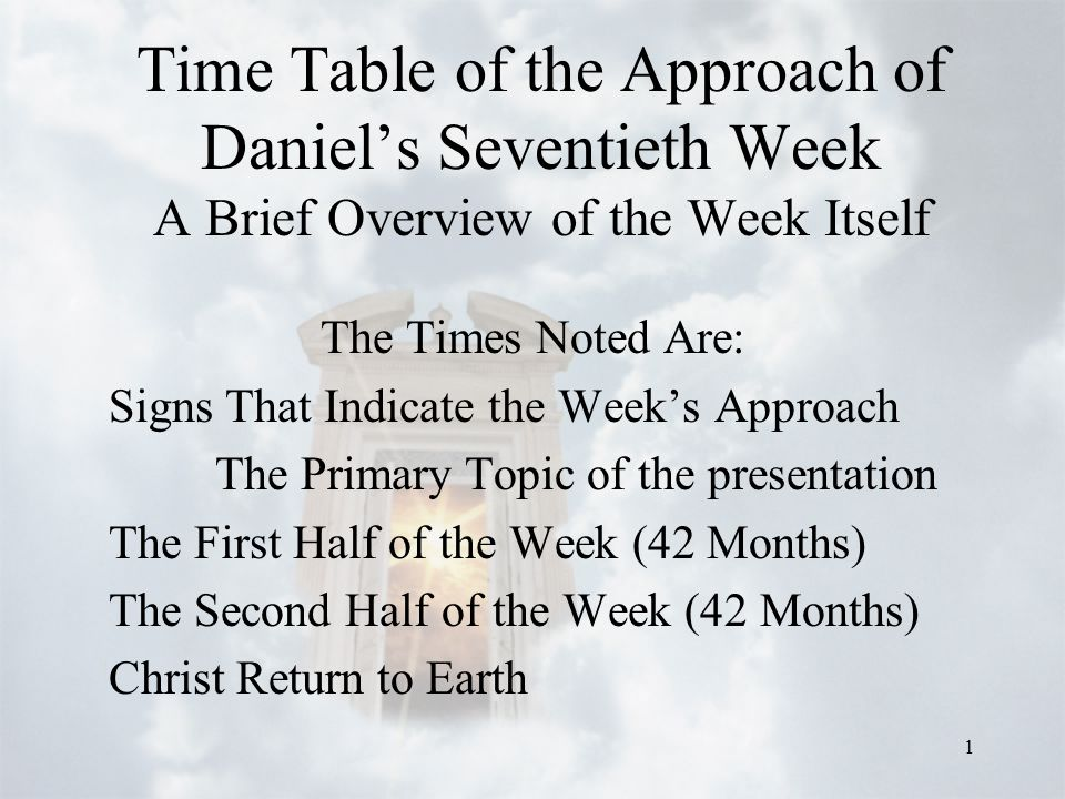 1 Time Table of the Approach of Daniel's Seventieth Week A Brief Overview of the Week Itself The Times Noted Are: Signs That Indicate the Week's Approach The Primary Topic of the presentation The First Half of the Week (42 Months) The Second Half of the Week (42 Months) Christ Return to Earth