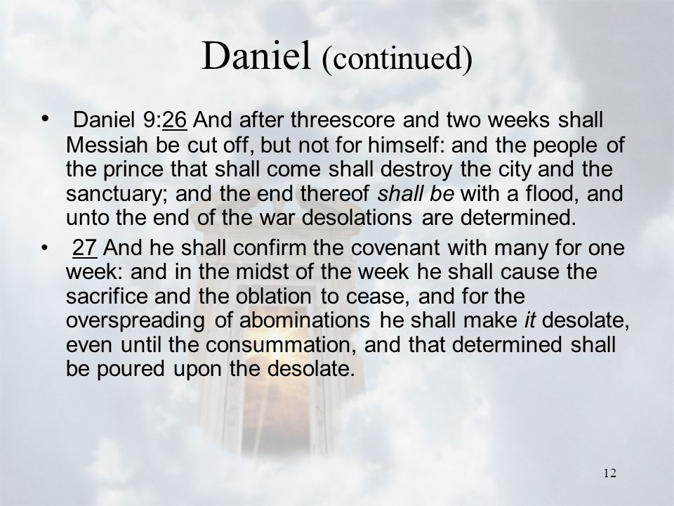 12 Daniel (continued) Daniel 9:26 And after threescore and two weeks shall Messiah be cut off, but not for himself: and the people of the prince that