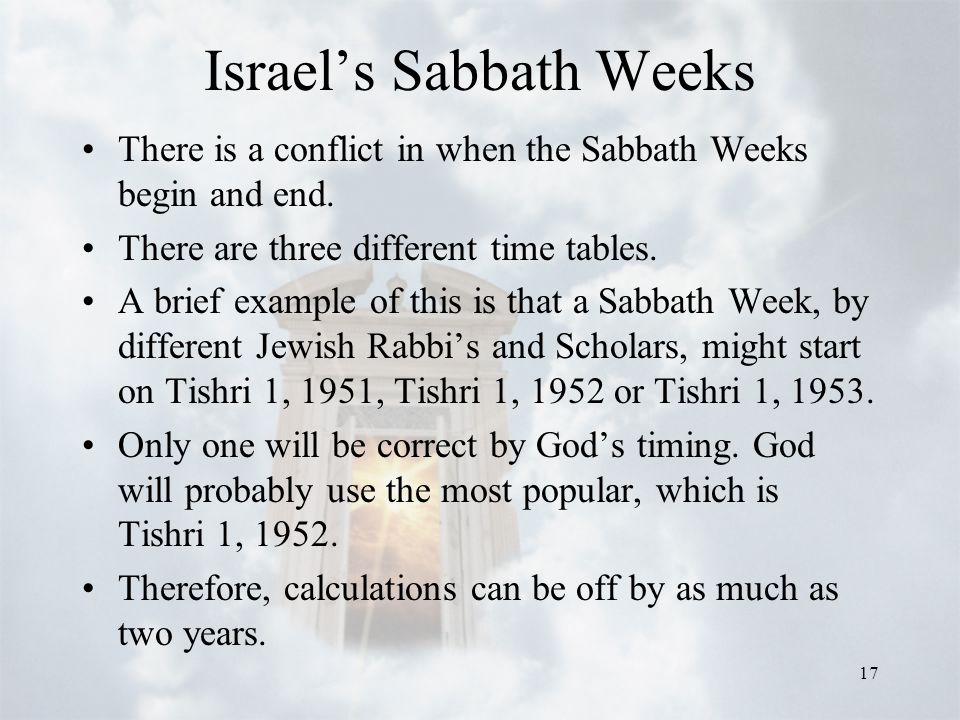 17 Israel's Sabbath Weeks There is a conflict in when the Sabbath Weeks begin and end. There are three different time tables. A brief example of this