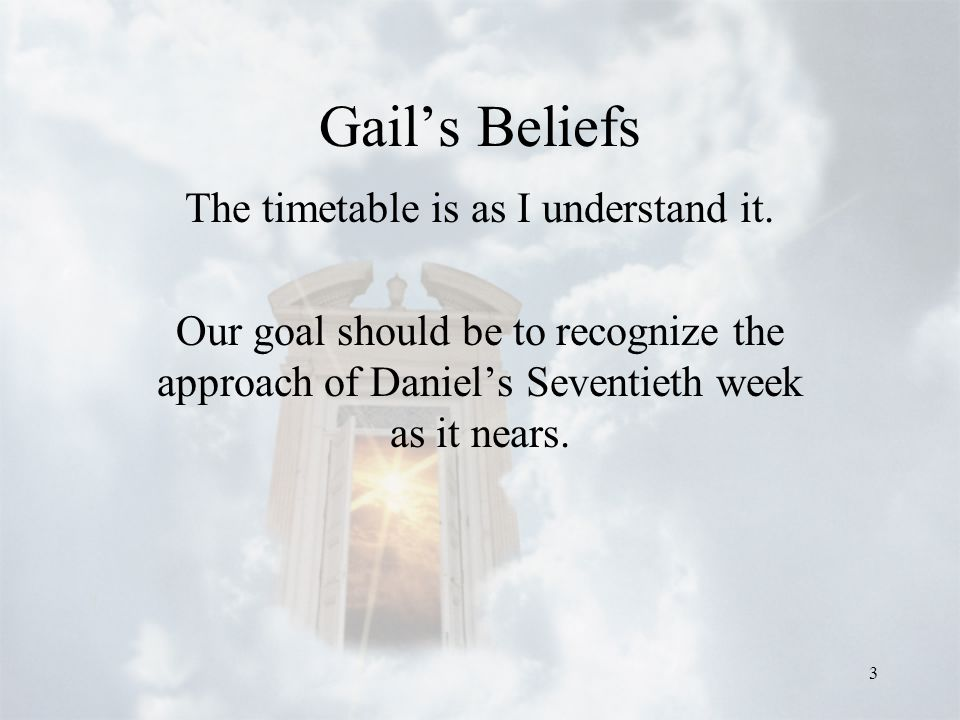 3 Gail's Beliefs The timetable is as I understand it. Our goal should be to recognize the approach of Daniel's Seventieth week as it nears.