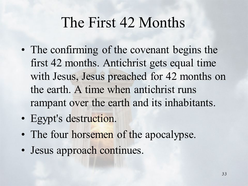 33 The First 42 Months The confirming of the covenant begins the first 42 months. Antichrist gets equal time with Jesus, Jesus preached for 42 months