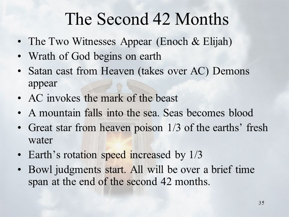 35 The Second 42 Months The Two Witnesses Appear (Enoch & Elijah) Wrath of God begins on earth Satan cast from Heaven (takes over AC) Demons appear AC invokes the mark of the beast A mountain falls into the sea.