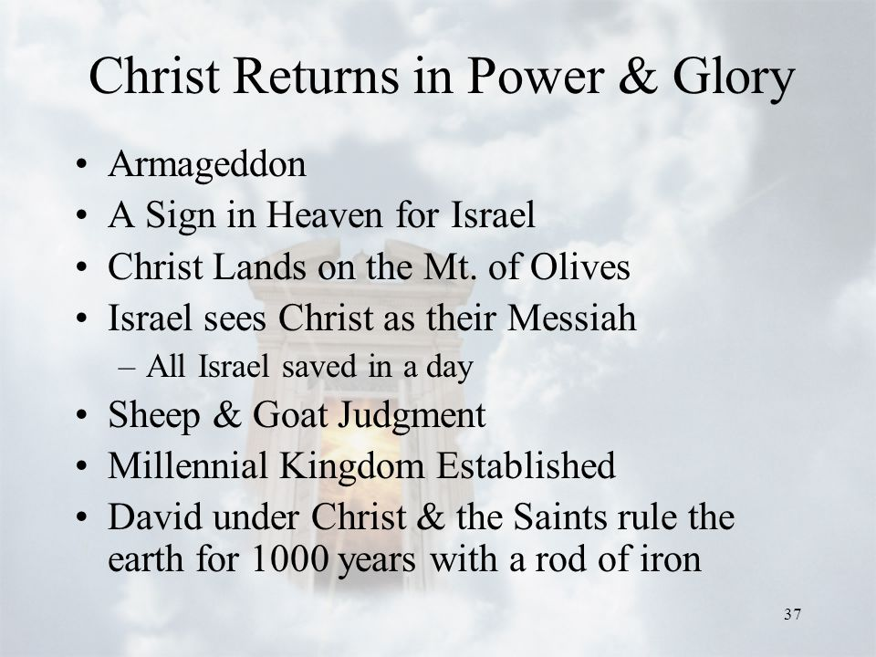 37 Christ Returns in Power & Glory Armageddon A Sign in Heaven for Israel Christ Lands on the Mt. of Olives Israel sees Christ as their Messiah –All I