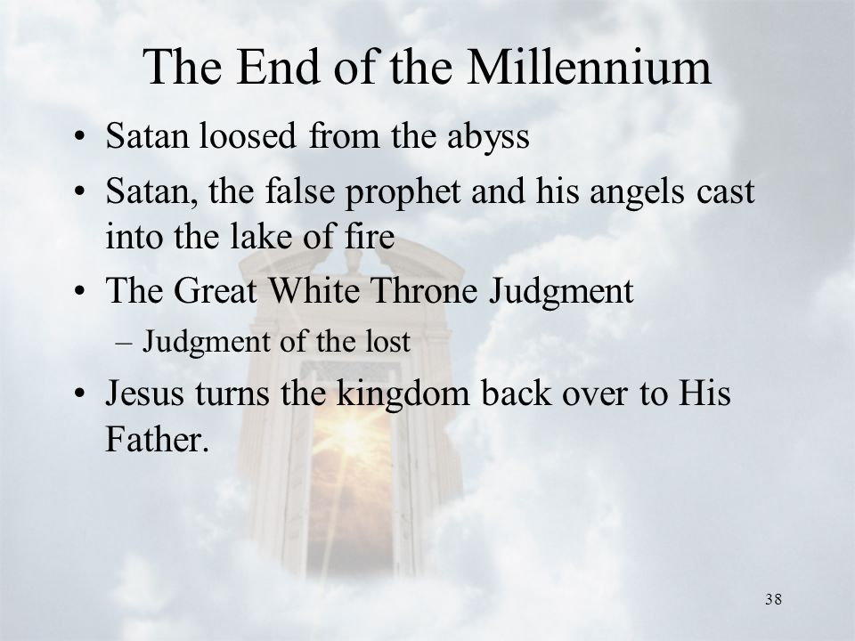 38 The End of the Millennium Satan loosed from the abyss Satan, the false prophet and his angels cast into the lake of fire The Great White Throne Jud