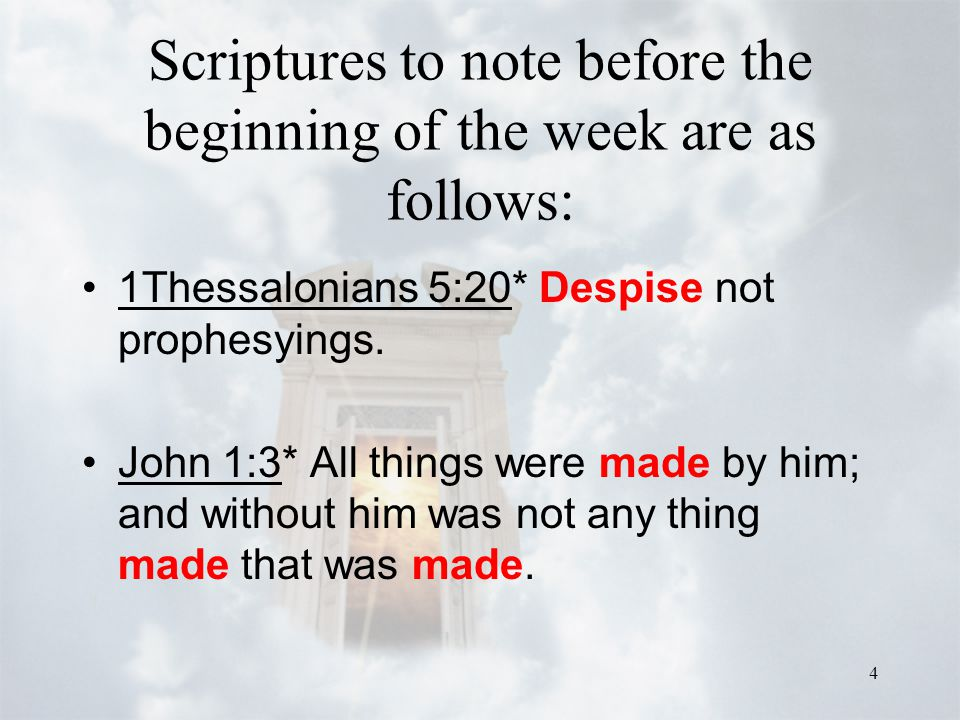 4 Scriptures to note before the beginning of the week are as follows: 1Thessalonians 5:20* Despise not prophesyings. John 1:3* All things were made by