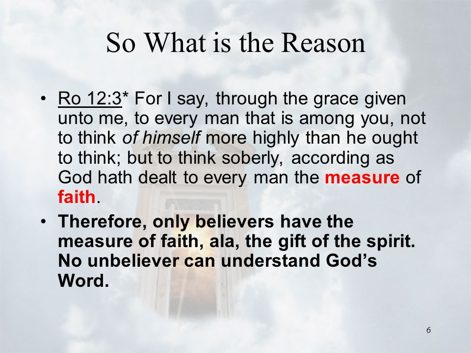 6 So What is the Reason Ro 12:3* For I say, through the grace given unto me, to every man that is among you, not to think of himself more highly than
