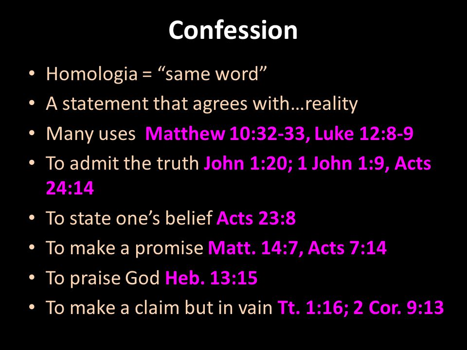 """Confession Homologia = """"same word"""" A statement that agrees with…reality Many uses Matthew 10:32-33, Luke 12:8-9 To admit the truth John 1:20; 1 John 1"""
