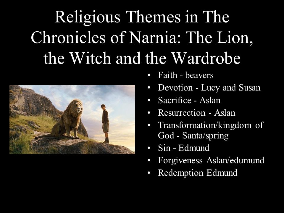 Religious Themes in The Chronicles of Narnia: The Lion, the Witch and the Wardrobe Faith - beavers Devotion - Lucy and Susan Sacrifice - Aslan Resurre