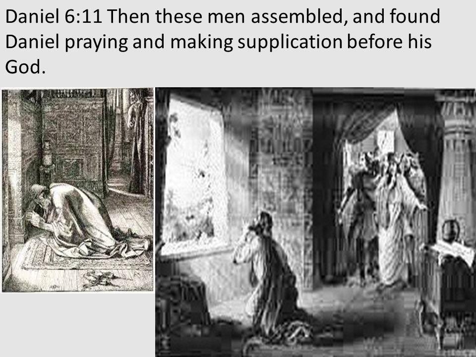 Daniel 6:11 Then these men assembled, and found Daniel praying and making supplication before his God.