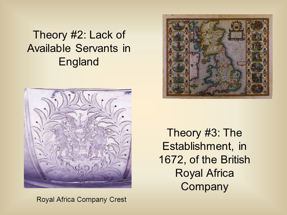 Theory #2: Lack of Available Servants in England Theory #3: The Establishment, in 1672, of the British Royal Africa Company Royal Africa Company Crest