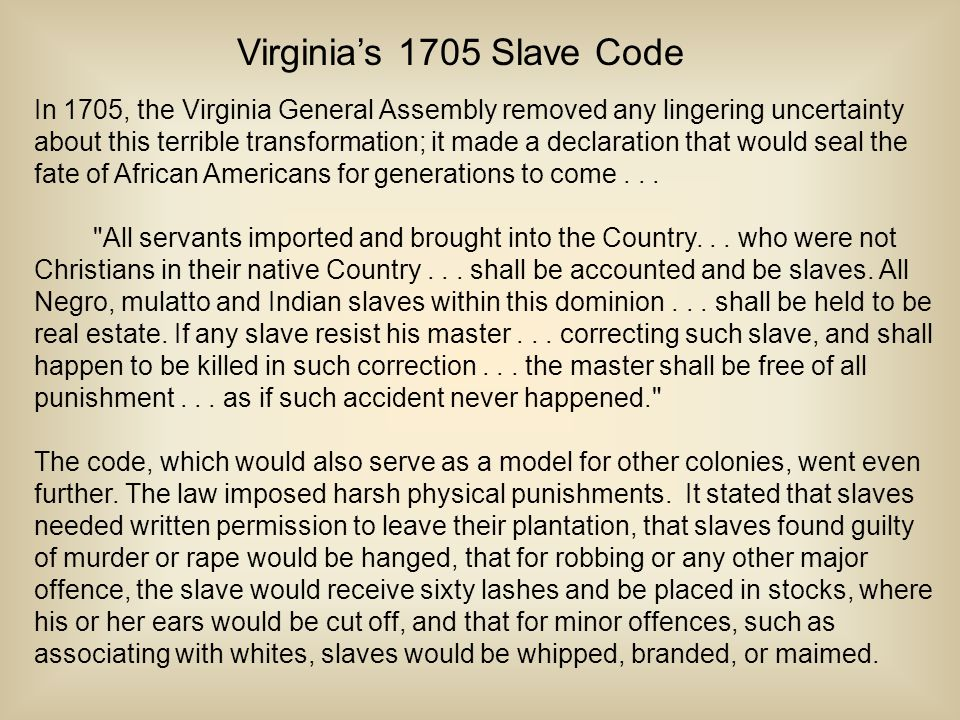 Virginia's 1705 Slave Code In 1705, the Virginia General Assembly removed any lingering uncertainty about this terrible transformation; it made a declaration that would seal the fate of African Americans for generations to come...