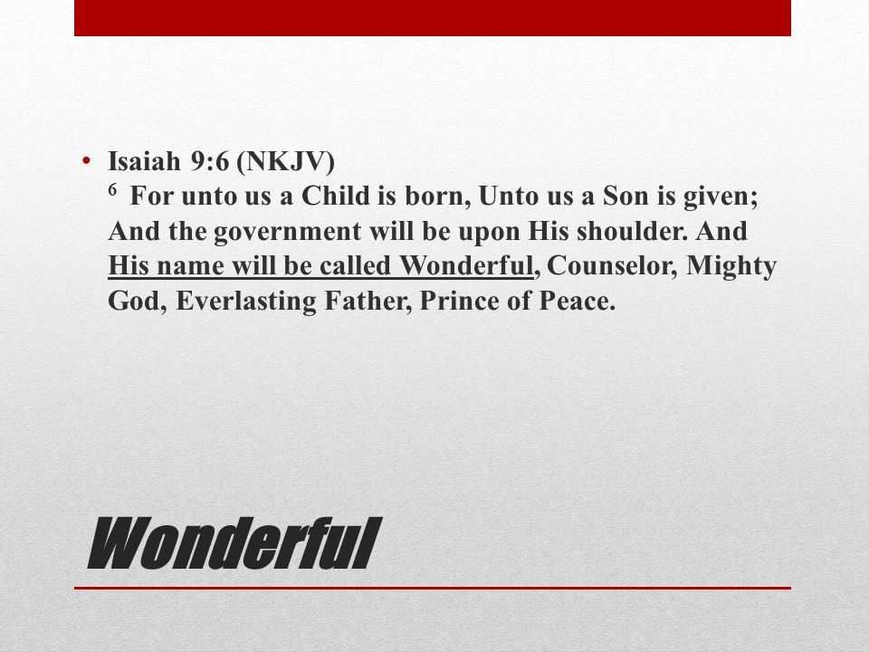 Wonderful Isaiah 9:6 (NKJV) 6 For unto us a Child is born, Unto us a Son is given; And the government will be upon His shoulder. And His name will be
