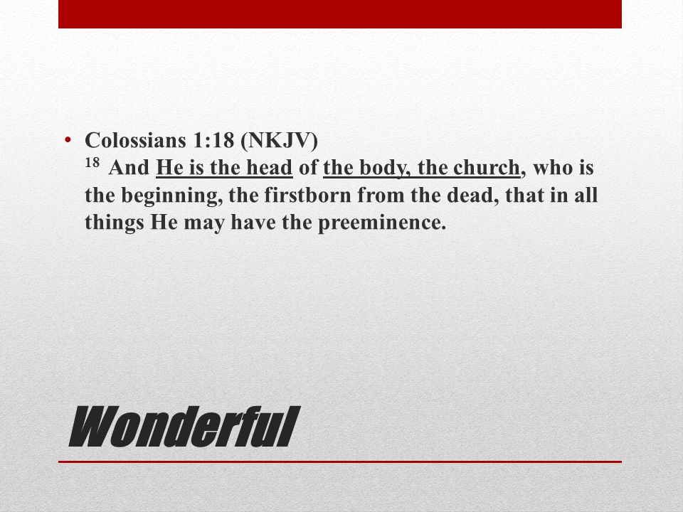 Wonderful Colossians 1:18 (NKJV) 18 And He is the head of the body, the church, who is the beginning, the firstborn from the dead, that in all things