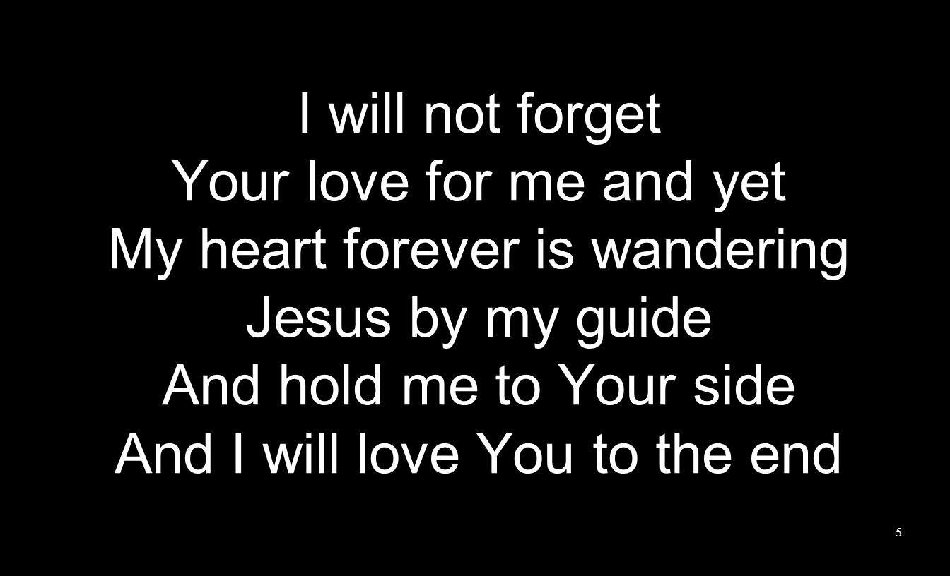I will not forget Your love for me and yet My heart forever is wandering Jesus by my guide And hold me to Your side And I will love You to the end 5