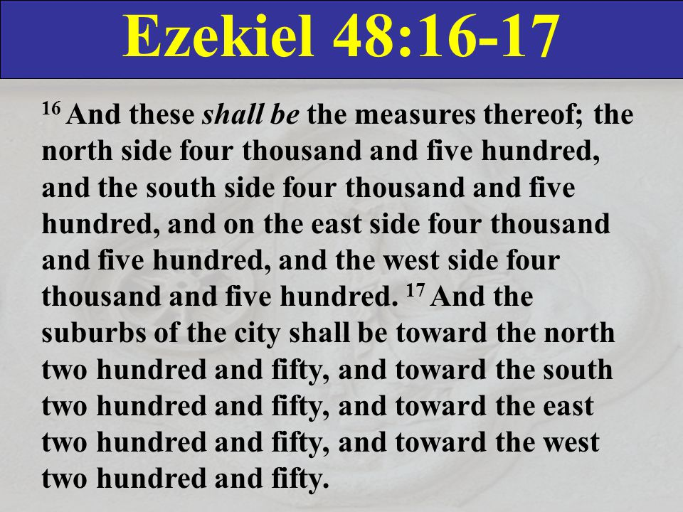Ezekiel 48:16-17 16 And these shall be the measures thereof; the north side four thousand and five hundred, and the south side four thousand and five hundred, and on the east side four thousand and five hundred, and the west side four thousand and five hundred.