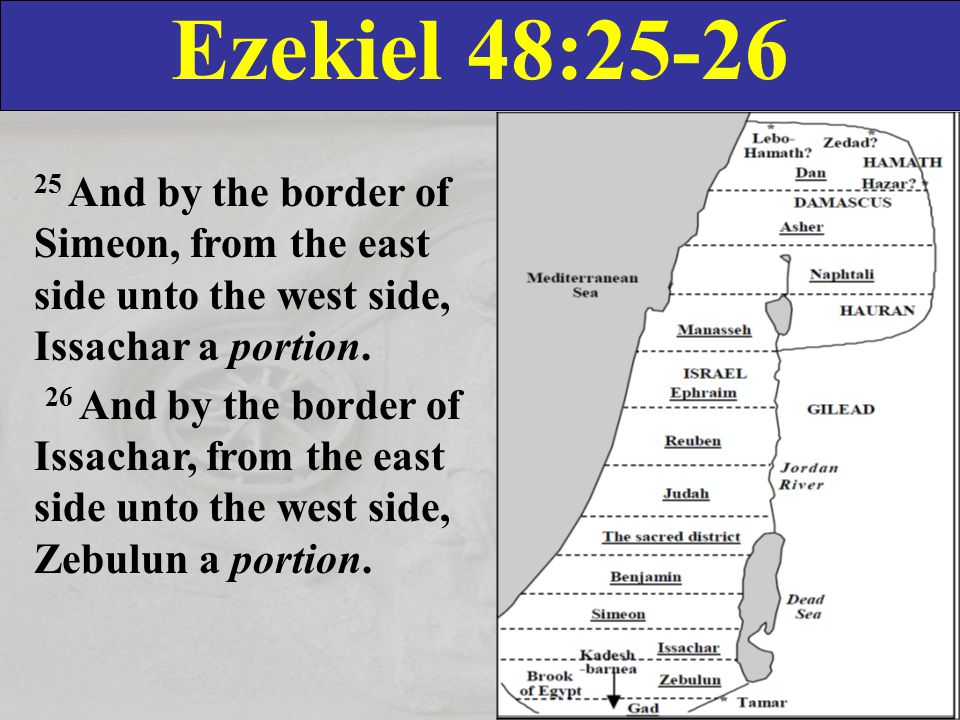 Ezekiel 48:25-26 25 And by the border of Simeon, from the east side unto the west side, Issachar a portion.