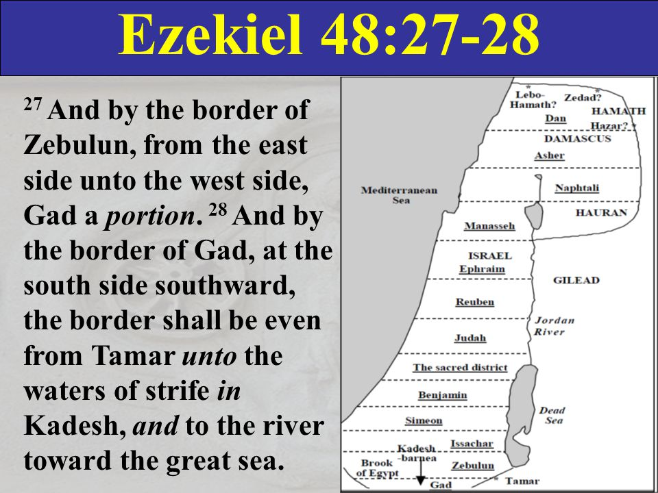 Ezekiel 48:27-28 27 And by the border of Zebulun, from the east side unto the west side, Gad a portion.