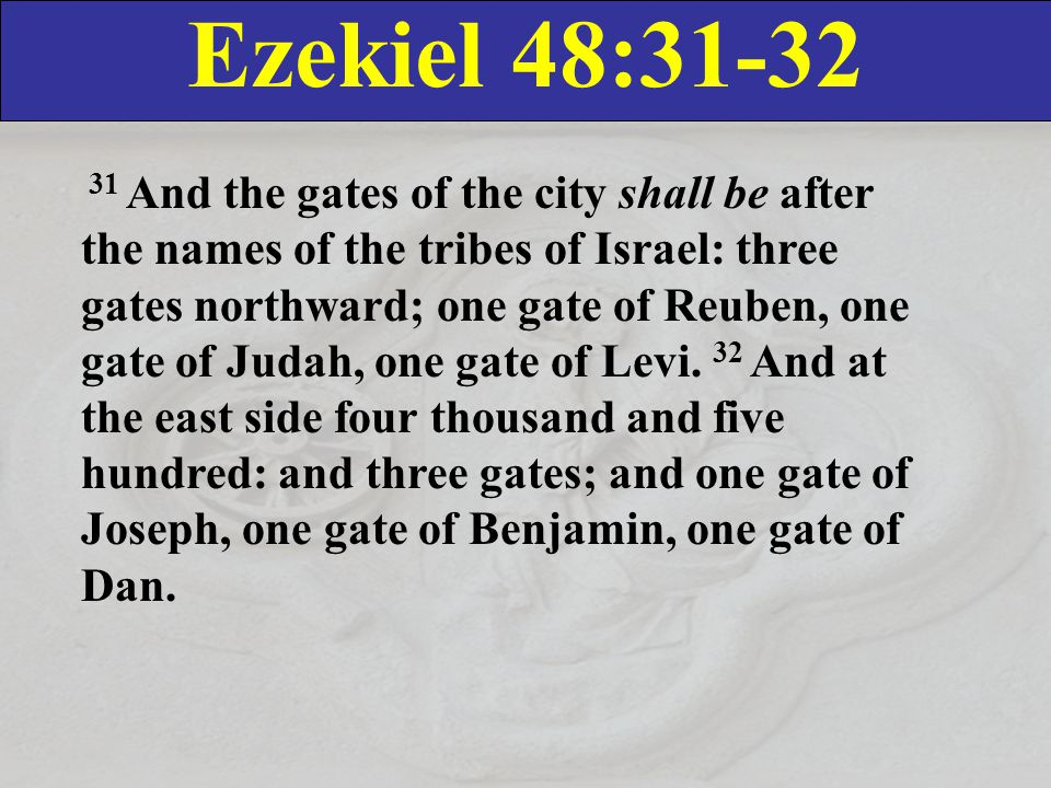 Ezekiel 48:31-32 31 And the gates of the city shall be after the names of the tribes of Israel: three gates northward; one gate of Reuben, one gate of Judah, one gate of Levi.