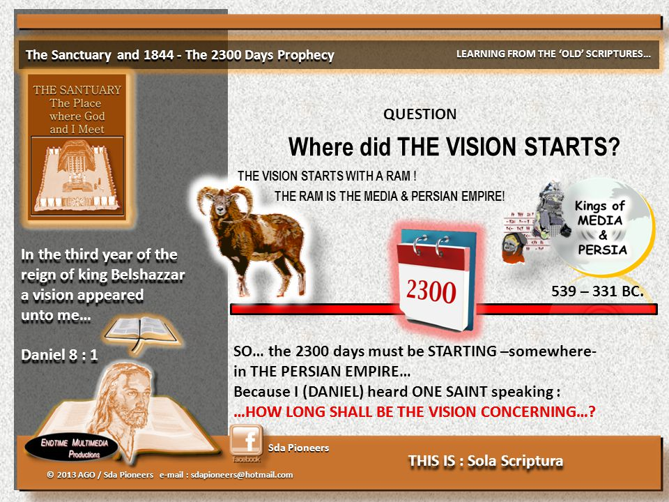 Sda Pioneers The Sanctuary and 1844 - The 2300 Days Prophecy LEARNING FROM THE 'OLD' SCRIPTURES… © 2013 AGO / Sda Pioneers e-mail : sdapioneers@hotmail.com In the third year of the reign of king Belshazzar a vision appeared unto me… Daniel 8 : 1 In the third year of the reign of king Belshazzar a vision appeared unto me… Daniel 8 : 1 Where did THE VISION STARTS.