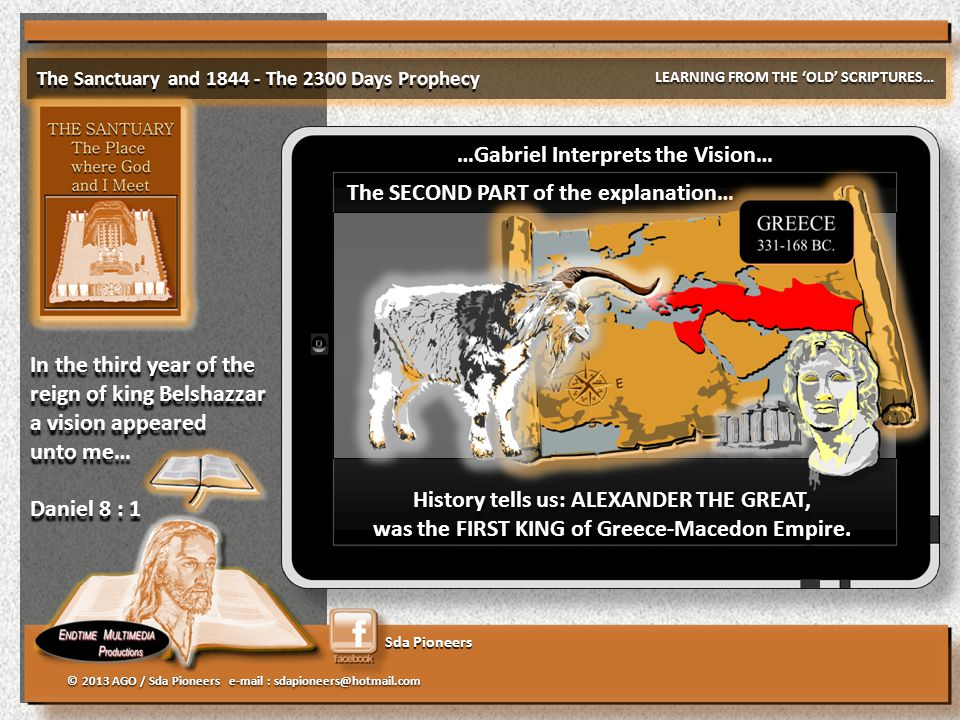 Sda Pioneers The Sanctuary and 1844 - The 2300 Days Prophecy LEARNING FROM THE 'OLD' SCRIPTURES… © 2013 AGO / Sda Pioneers e-mail : sdapioneers@hotmail.com In the third year of the reign of king Belshazzar a vision appeared unto me… Daniel 8 : 1 In the third year of the reign of king Belshazzar a vision appeared unto me… Daniel 8 : 1 …Gabriel Interprets the Vision… The SECOND PART of the explanation… History tells us: ALEXANDER THE GREAT, was the FIRST KING of Greece-Macedon Empire.