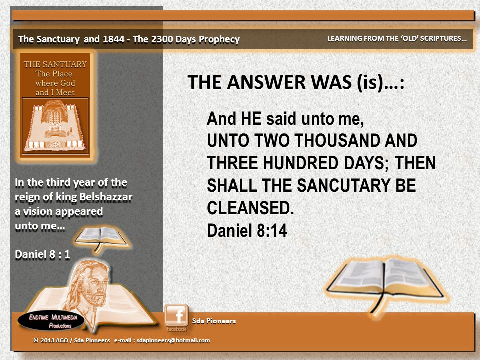 Sda Pioneers The Sanctuary and 1844 - The 2300 Days Prophecy LEARNING FROM THE 'OLD' SCRIPTURES… © 2013 AGO / Sda Pioneers e-mail : sdapioneers@hotmail.com In the third year of the reign of king Belshazzar a vision appeared unto me… Daniel 8 : 1 In the third year of the reign of king Belshazzar a vision appeared unto me… Daniel 8 : 1 THE ANSWER WAS (is)…: And HE said unto me, UNTO TWO THOUSAND AND THREE HUNDRED DAYS; THEN SHALL THE SANCUTARY BE CLEANSED.