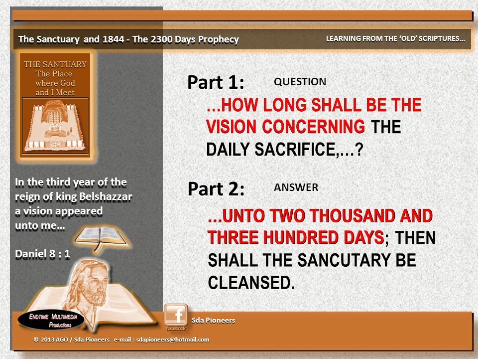 Sda Pioneers The Sanctuary and 1844 - The 2300 Days Prophecy LEARNING FROM THE 'OLD' SCRIPTURES… © 2013 AGO / Sda Pioneers e-mail : sdapioneers@hotmai