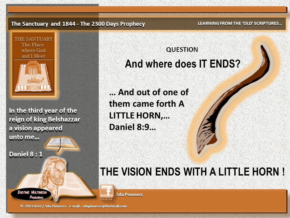 Sda Pioneers The Sanctuary and 1844 - The 2300 Days Prophecy LEARNING FROM THE 'OLD' SCRIPTURES… © 2013 AGO / Sda Pioneers e-mail : sdapioneers@hotmail.com In the third year of the reign of king Belshazzar a vision appeared unto me… Daniel 8 : 1 In the third year of the reign of king Belshazzar a vision appeared unto me… Daniel 8 : 1 And where does IT ENDS.