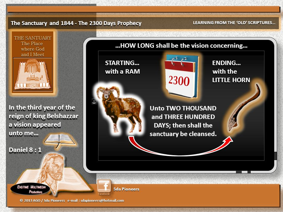 Sda Pioneers The Sanctuary and 1844 - The 2300 Days Prophecy LEARNING FROM THE 'OLD' SCRIPTURES… © 2013 AGO / Sda Pioneers e-mail : sdapioneers@hotmail.com In the third year of the reign of king Belshazzar a vision appeared unto me… Daniel 8 : 1 In the third year of the reign of king Belshazzar a vision appeared unto me… Daniel 8 : 1 Unto TWO THOUSAND and THREE HUNDRED DAYS; then shall the sanctuary be cleansed.