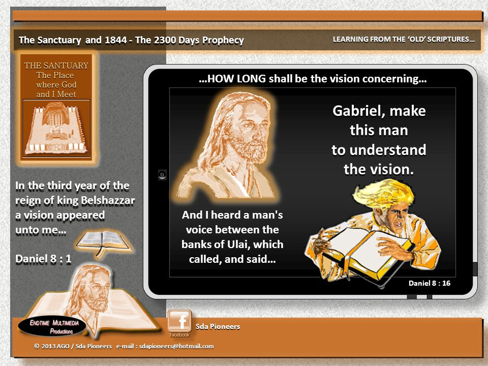 Sda Pioneers The Sanctuary and 1844 - The 2300 Days Prophecy LEARNING FROM THE 'OLD' SCRIPTURES… © 2013 AGO / Sda Pioneers e-mail : sdapioneers@hotmail.com In the third year of the reign of king Belshazzar a vision appeared unto me… Daniel 8 : 1 In the third year of the reign of king Belshazzar a vision appeared unto me… Daniel 8 : 1 …HOW LONG shall be the vision concerning… And I heard a man s voice between the banks of Ulai, which called, and said… Gabriel, make this man to understand the vision.
