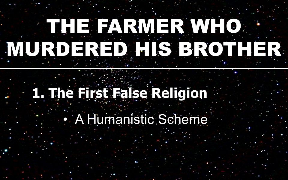 THE FARMER WHO MURDERED HIS BROTHER 1. The First False Religion A Humanistic Scheme