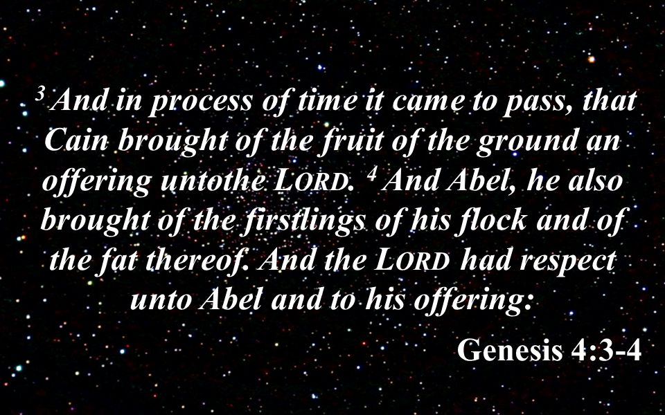 3 And in process of time it came to pass, that Cain brought of the fruit of the ground an offering untothe L ORD.