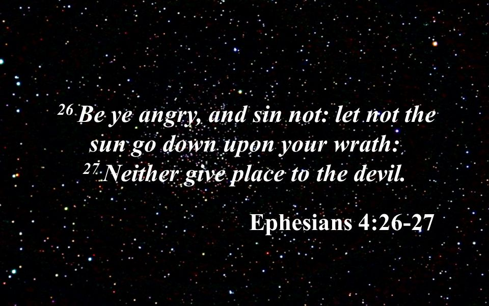 26 Be ye angry, and sin not: let not the sun go down upon your wrath: 27 Neither give place to the devil.