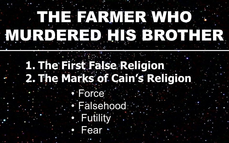 THE FARMER WHO MURDERED HIS BROTHER 1.The First False Religion 2.The Marks of Cain's Religion Force Falsehood Futility Fear