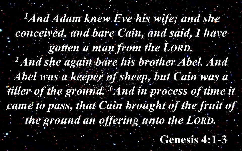 1 And Adam knew Eve his wife; and she conceived, and bare Cain, and said, I have gotten a man from the L ORD.
