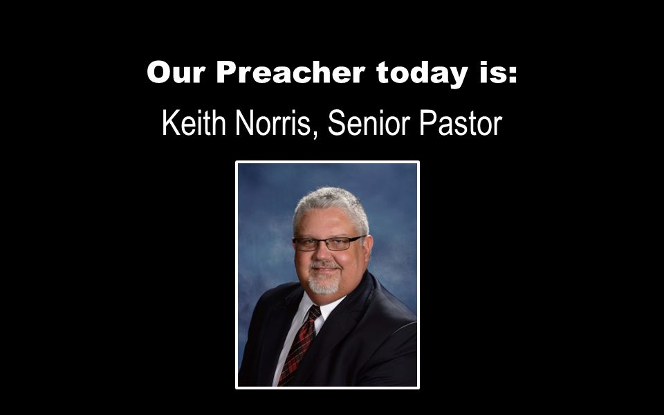 Our Preacher today is: Keith Norris, Senior Pastor
