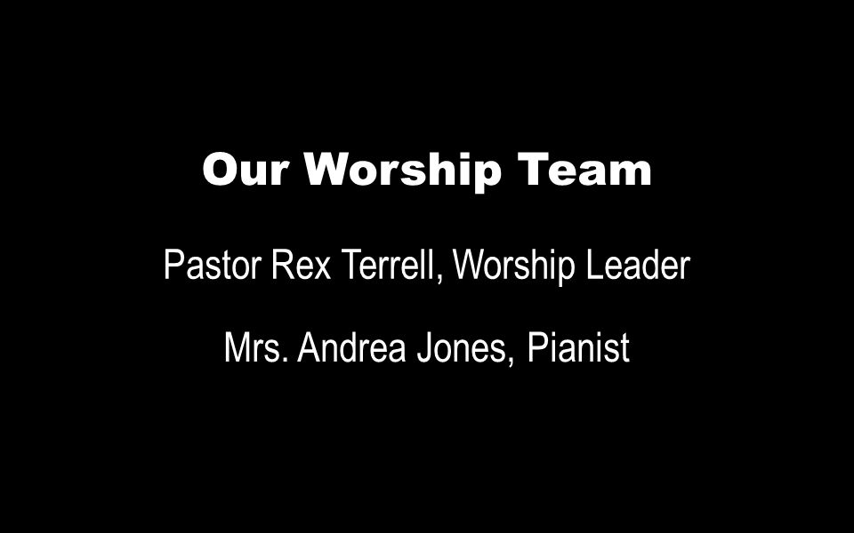Our Worship Team Pastor Rex Terrell, Worship Leader Mrs. Andrea Jones, Pianist
