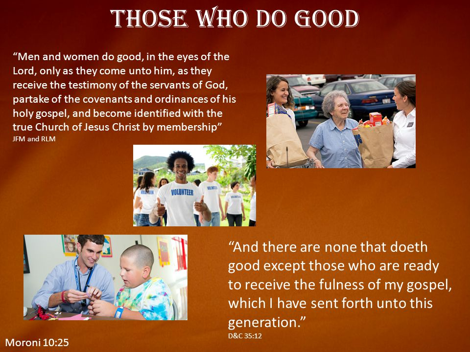 """Moroni 10:25 Those Who do Good """"Men and women do good, in the eyes of the Lord, only as they come unto him, as they receive the testimony of the serva"""