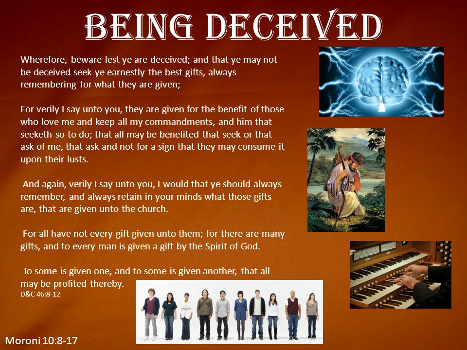 Moroni 10:8-17 Being Deceived Wherefore, beware lest ye are deceived; and that ye may not be deceived seek ye earnestly the best gifts, always remembe