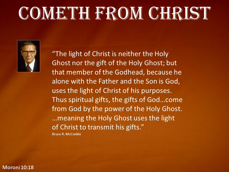 """Moroni 10:18 Cometh from Christ """"The light of Christ is neither the Holy Ghost nor the gift of the Holy Ghost; but that member of the Godhead, because"""