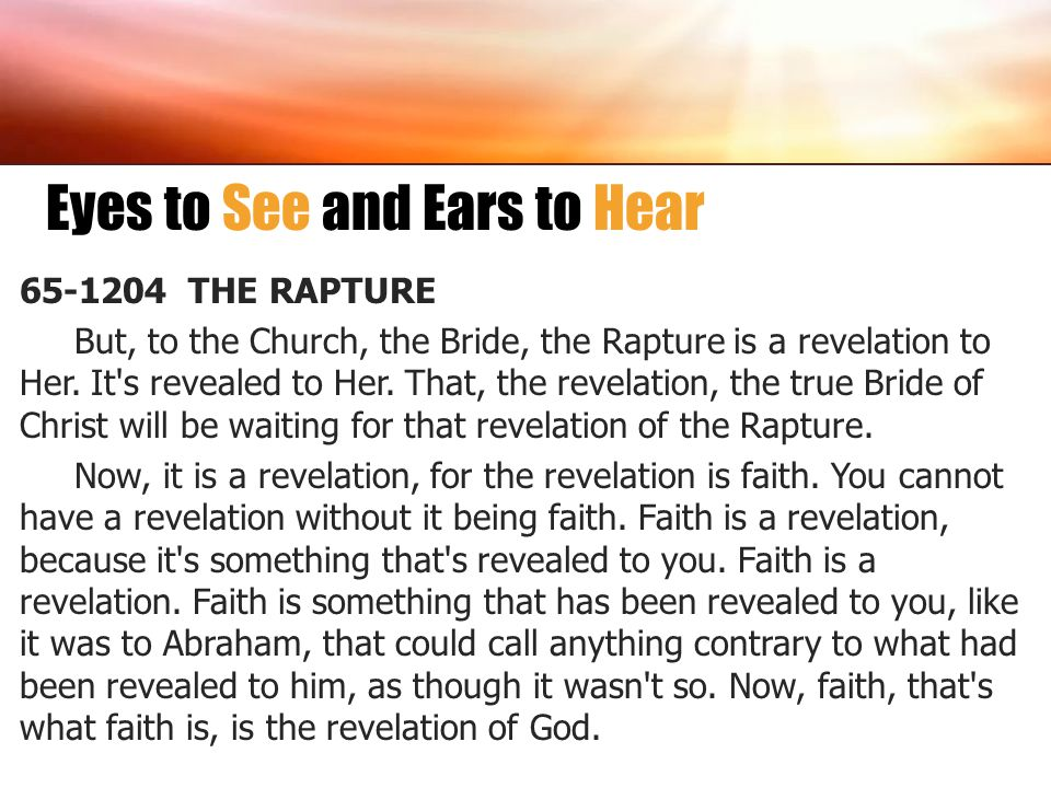 Eyes to See and Ears to Hear 65-1204 THE RAPTURE But, to the Church, the Bride, the Rapture is a revelation to Her. It's revealed to Her. That, the re