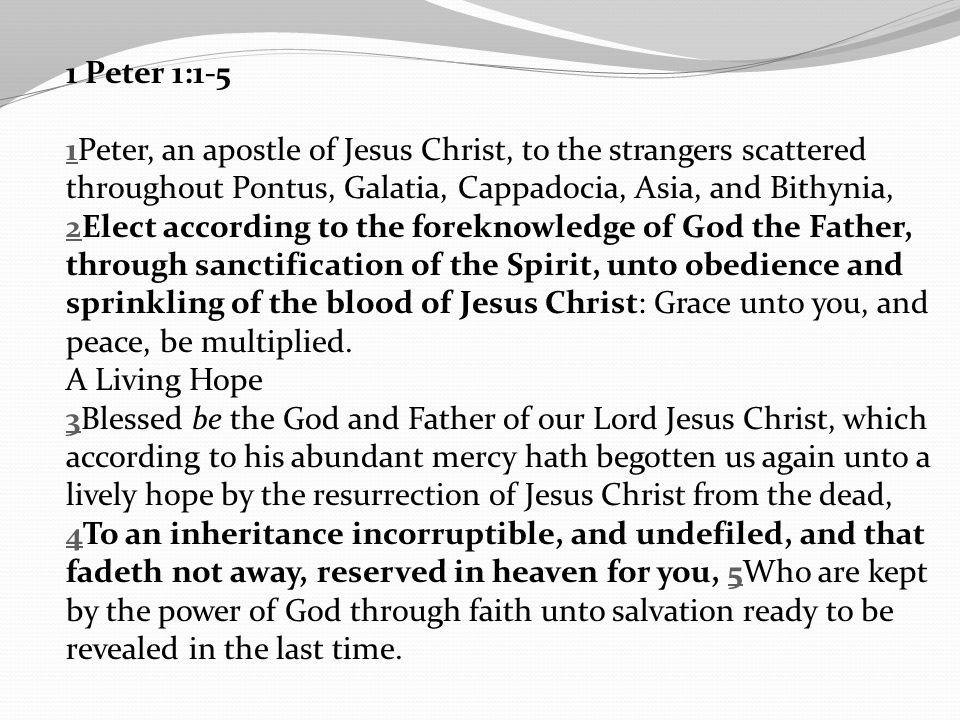 1 Peter 1:1-5 11Peter, an apostle of Jesus Christ, to the strangers scattered throughout Pontus, Galatia, Cappadocia, Asia, and Bithynia, 22Elect acco