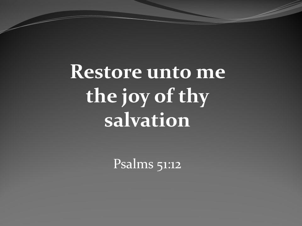 Restore unto me the joy of thy salvation Psalms 51:12