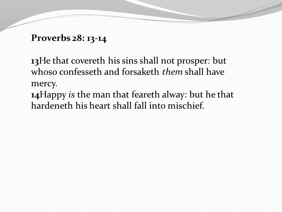 Proverbs 28: 13-14 13He that covereth his sins shall not prosper: but whoso confesseth and forsaketh them shall have mercy.
