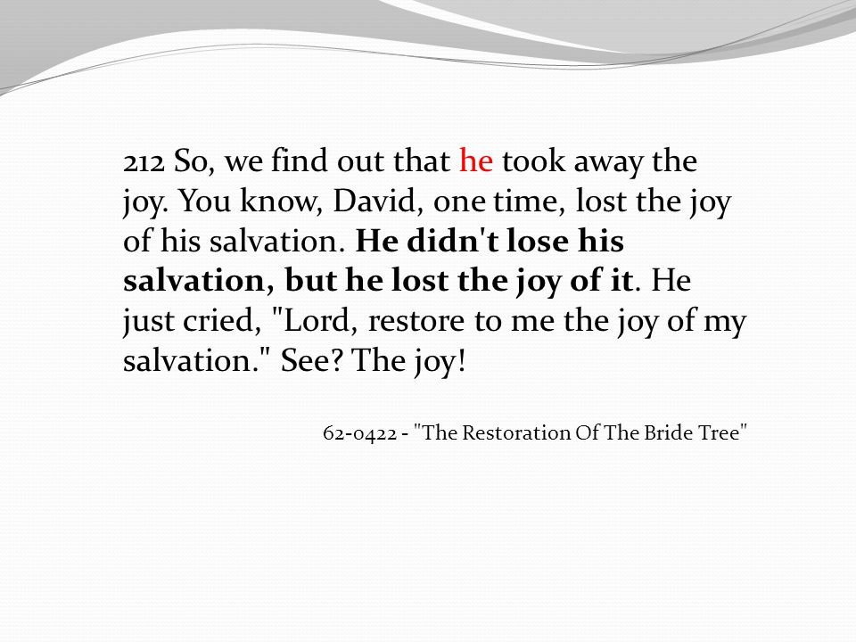 212 So, we find out that he took away the joy. You know, David, one time, lost the joy of his salvation. He didn't lose his salvation, but he lost the
