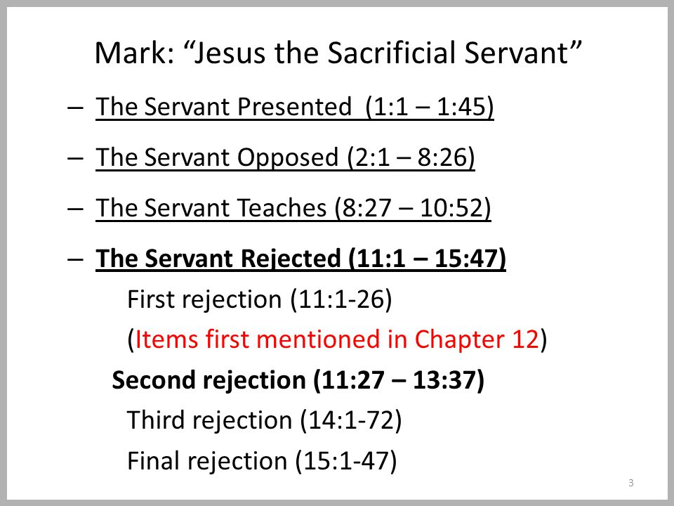 Mark: Jesus the Sacrificial Servant – The Servant Presented (1:1 – 1:45) – The Servant Opposed (2:1 – 8:26) – The Servant Teaches (8:27 – 10:52) – The Servant Rejected (11:1 – 15:47) First rejection (11:1-26) (Items first mentioned in Chapter 12) Second rejection (11:27 – 13:37) Third rejection (14:1-72) Final rejection (15:1-47) 3