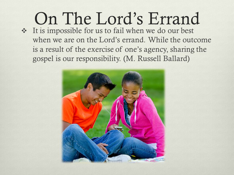 On The Lord's Errand  It is impossible for us to fail when we do our best when we are on the Lord's errand. While the outcome is a result of the exer