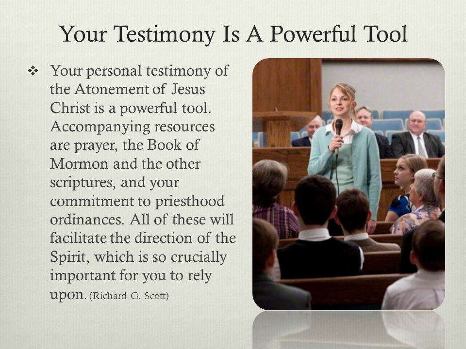 Your Testimony Is A Powerful Tool  Your personal testimony of the Atonement of Jesus Christ is a powerful tool. Accompanying resources are prayer, th