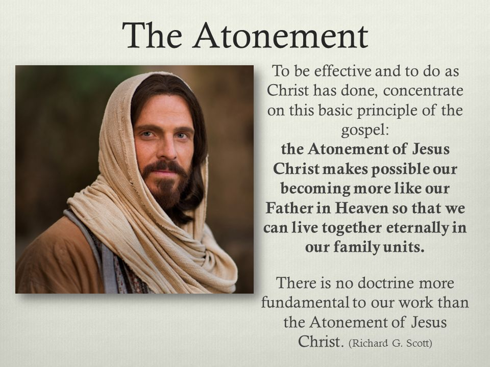 The Atonement To be effective and to do as Christ has done, concentrate on this basic principle of the gospel: the Atonement of Jesus Christ makes pos