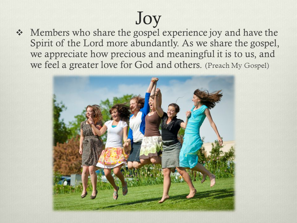 Joy  Members who share the gospel experience joy and have the Spirit of the Lord more abundantly. As we share the gospel, we appreciate how precious
