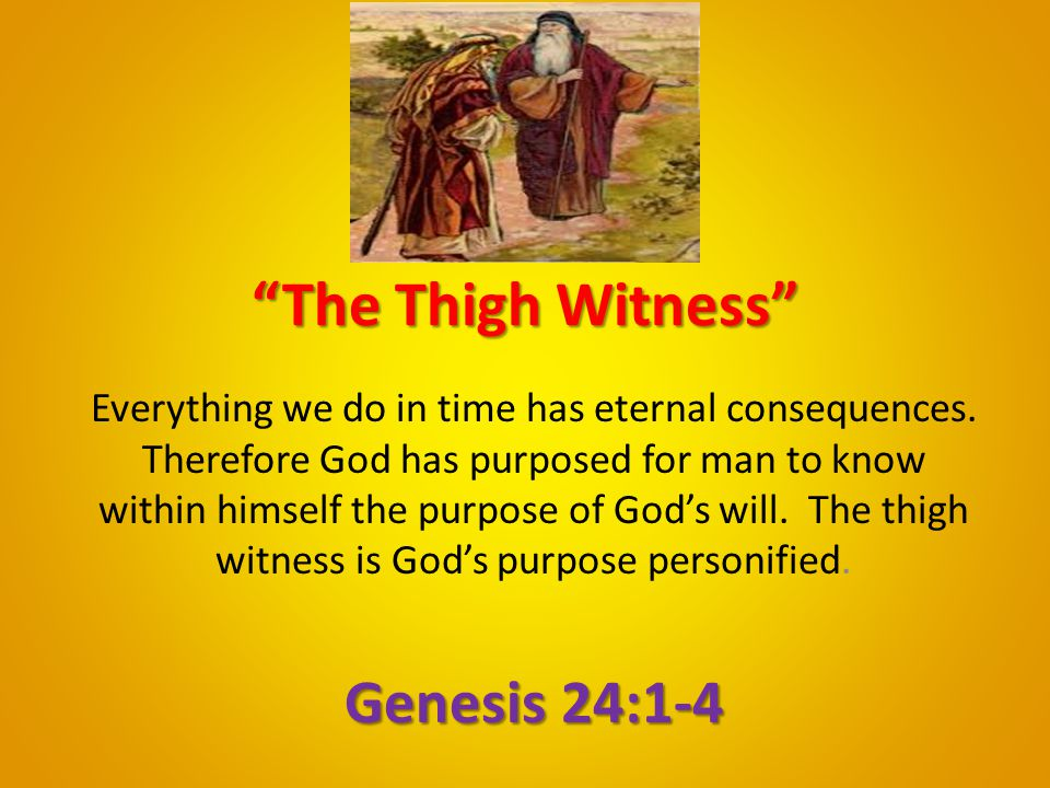 """""""The Thigh Witness"""" Everything we do in time has eternal consequences. Therefore God has purposed for man to know within himself the purpose of God's"""
